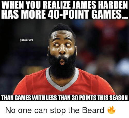 Beard, James Harden, and Nba: WHEN YOU REALIZE JAMES HARDEN  HAS MORE 40-POINT GAMES  @NBAMEMES  THAN GAMES WITH LESS THAN 30 POINTS THIS SEASON No one can stop the Beard 🔥