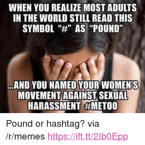 """Memes, World, and Hashtag: WHEN YOU REALIZE MOST ADULTS  IN THE WORLD STILL READ THIS  SYMBOL""""H AS """"POUND""""  AND YOU NAMED YOUR WOMENIS  MOVEMENT AGAINST SEXUAL  HARASSMENT <p>Pound or hashtag? via /r/memes <a href=""""https://ift.tt/2Ib0Epp"""">https://ift.tt/2Ib0Epp</a></p>"""