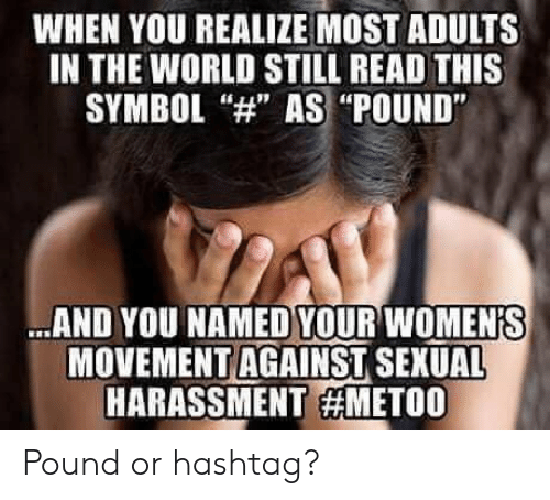 """World, Hashtag, and Pound: WHEN YOU REALIZE MOST ADULTS  IN THE WORLD STILL READ THIS  SYMBOL""""H AS """"POUND""""  AND YOU NAMED YOUR WOMENIS  MOVEMENT AGAINST SEXUAL  HARASSMENT Pound or hashtag?"""