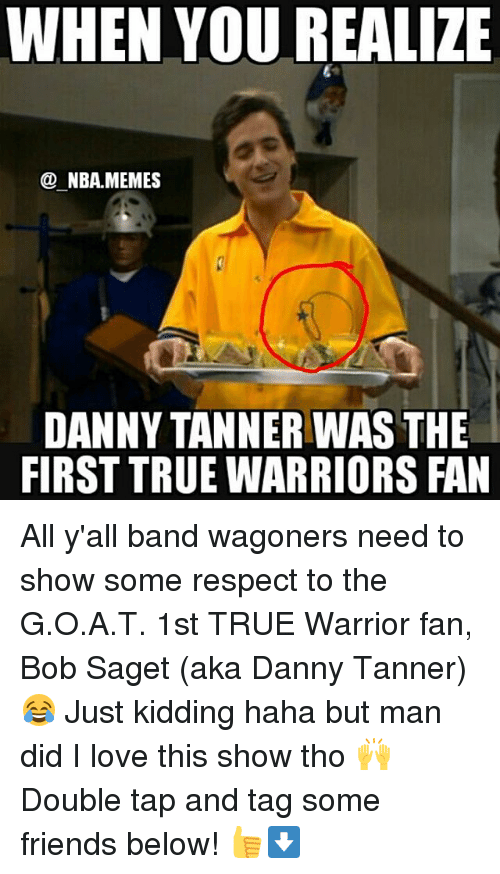 Friends, Love, and Meme: WHEN YOU REALIZE  NBA MEMES  DANNY TANNER WAS THE  FIRST TRUE WARRIORS FAN All y'all band wagoners need to show some respect to the G.O.A.T. 1st TRUE Warrior fan, Bob Saget (aka Danny Tanner) 😂 Just kidding haha but man did I love this show tho 🙌 Double tap and tag some friends below! 👍⬇