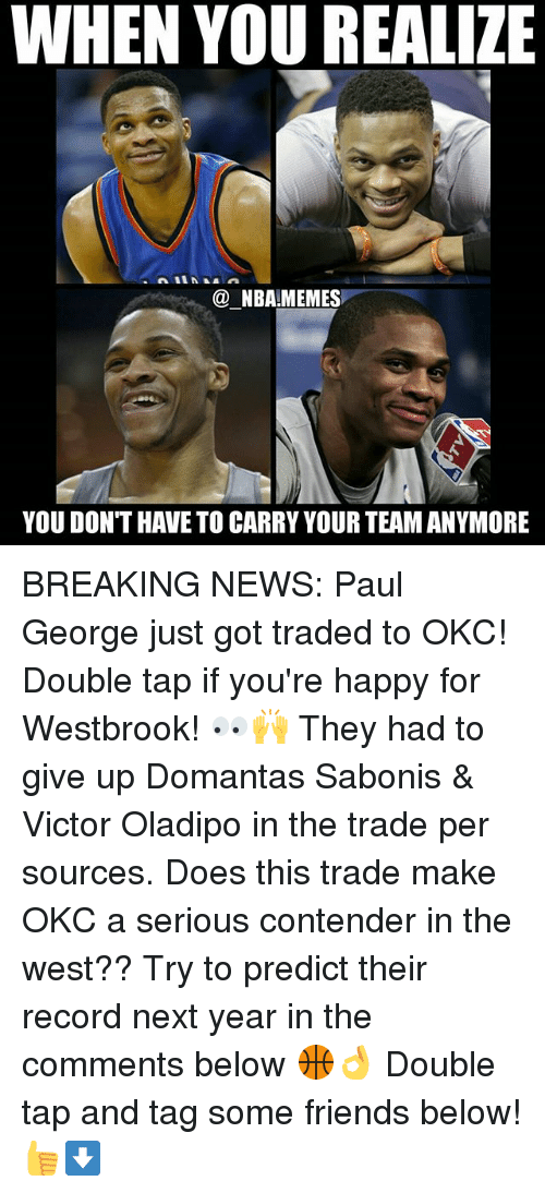 Friends, Memes, and Nba: WHEN YOU REALIZE  @ NBA!MEMES  YOU DON'T HAVE TO CARRY YOUR TEAM ANYMORE BREAKING NEWS: Paul George just got traded to OKC! Double tap if you're happy for Westbrook! 👀🙌 They had to give up Domantas Sabonis & Victor Oladipo in the trade per sources. Does this trade make OKC a serious contender in the west?? Try to predict their record next year in the comments below 🏀👌 Double tap and tag some friends below! 👍⬇