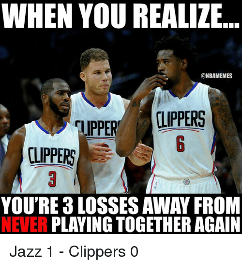 Nba, Clippers, and Never: WHEN YOU REALIZE  ONBAMEMES  OLIPPERS  UPPER  CLIPPERS  YOU'RE 3 LOSSES AWAY FROM  NEVER  PLAYING TOGETHER AGAIN Jazz 1 - Clippers 0