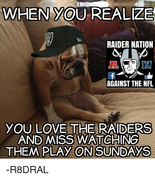 Memes, 🤖, and When You Realize: WHEN YOU REALIZE  RAIDER NATION  AGAINST THE NFL  YOU LOVE THE RAIDERS  AND MISS WATCHING  THEM PLAY ON SUNDAYS -R8DRAL