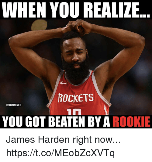 James Harden, Memes, and 🤖: WHEN YOU REALIZE  ROCKETS  @NBAMEMES  YOU GOT BEATEN BY A ROOKIE James Harden right now... https://t.co/MEobZcXVTq
