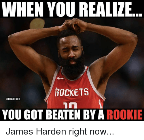 James Harden, Nba, and Got: WHEN YOU REALIZE  ROCKETS  @NBAMEMES  YOU GOT BEATEN BY A ROOKIE James Harden right now...