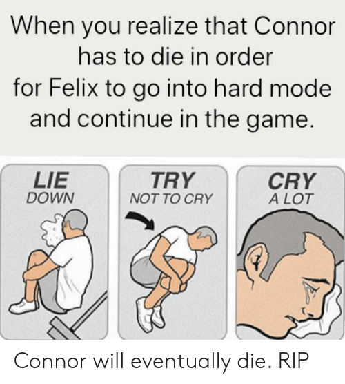 The Game, Game, and Down: When you realize that Connor  has to die in order  for Felix to go into hard mode  and continue in the game.  LIE  DOWN  TRY  CRY  A LOT  NOT TO CRY Connor will eventually die. RIP