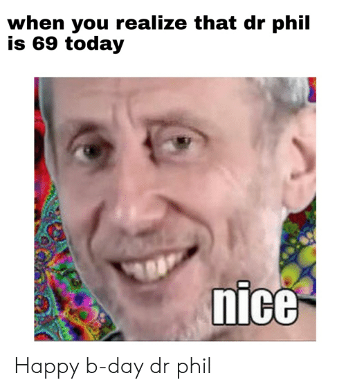 When You Realize That Dr Phil Is 69 Today Nice Happy B-Day