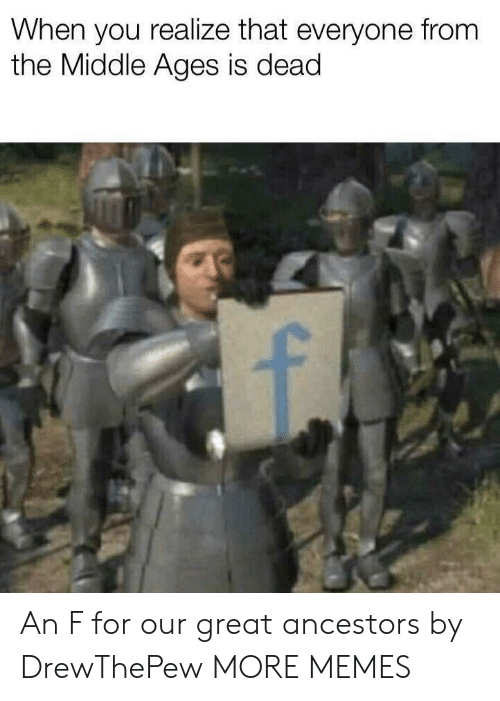 Dank, Memes, and Target: When you realize that everyone from  the Middle Ages is dead An F for our great ancestors by DrewThePew MORE MEMES