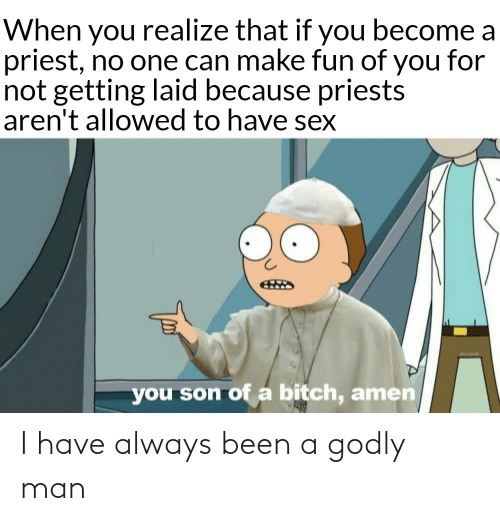 Sex, Been, and Fun: When you realize that if you become a  priest, no one can make fun of you for  not getting laid because priests  aren't allowed to have sex  you son of a bitch, amen I have always been a godly man