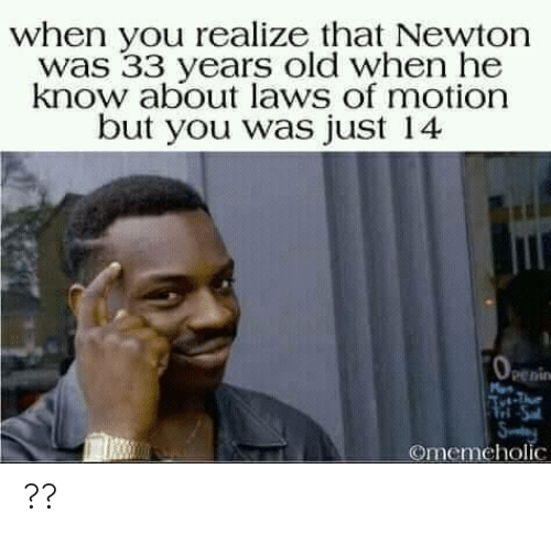 Old, Newton, and You: when you realize that Newton  was 33 years old when he  know about laws of motion  but you was just 14  penin  Tri-Sa  Sy  Omemeholic ??