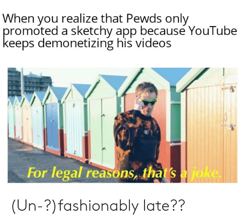Videos, youtube.com, and App: When you realize that Pewds only  promoted a sketchy app because YouTube  keeps demonetizing his videos  For legal reasons, that's ajoke (Un-?)fashionably late??