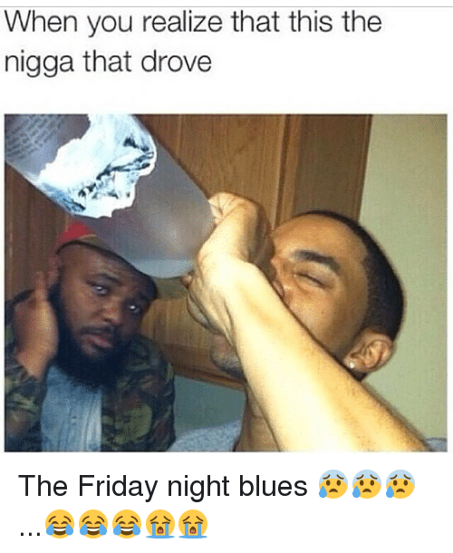 When You Realize That This The Nigga That Drove The Friday Night