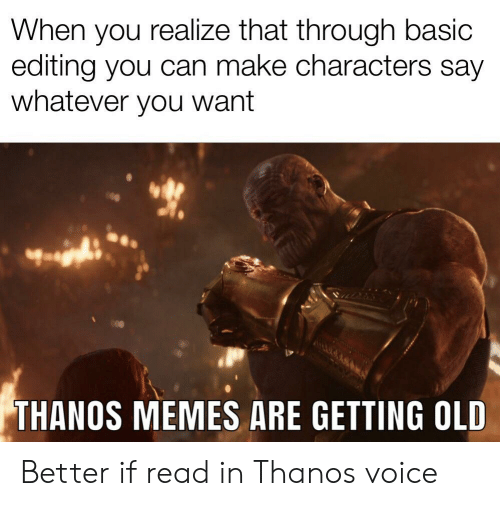 Memes, Reddit, and Voice: When you realize that through basic  editing you can make characters say  whatever you want  THANOS MEMES ARE GETTING OLD Better if read in Thanos voice