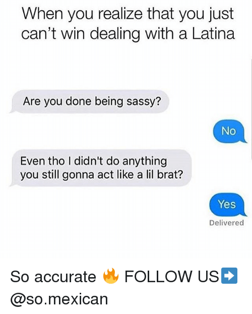 Memes, Mexican, and Sassy: When you realize that you just  can't win dealing with a Latina  Are you done being sassy?  No  Even tho I didn't do anything  you still gonna act like a lil brat?  Yes  Delivered So accurate 🔥 FOLLOW US➡️ @so.mexican