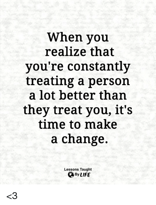 Memes, Time, and Change: When you  realize that  you're constantly  treating a person  a lot better than  they treat you, it's  time to make  a change.  Lessons Taught <3