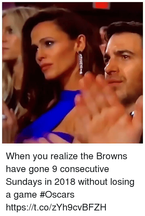 Oscars, Sports, and Browns: When you realize the Browns have gone 9 consecutive Sundays in 2018 without losing a game #Oscars  https://t.co/zYh9cvBFZH