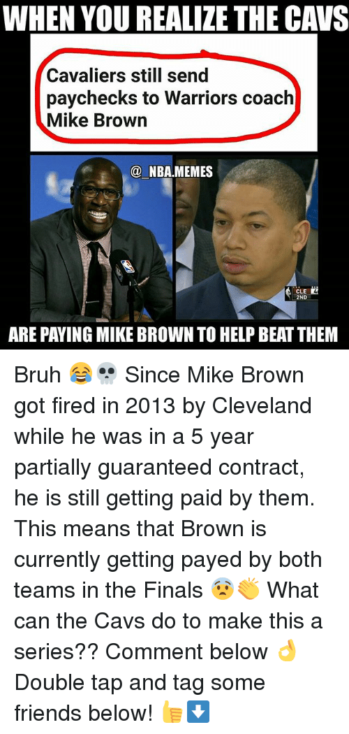 Bruh, Cavs, and Finals: WHEN YOU REALIZE THE CAVS  Cavaliers still send  paychecks to Warriors coach  Mike Brown  NBA,MEMES  CLE  ARE PAYING MIKE BROWN TO HELP BEATTHEM Bruh 😂💀 Since Mike Brown got fired in 2013 by Cleveland while he was in a 5 year partially guaranteed contract, he is still getting paid by them. This means that Brown is currently getting payed by both teams in the Finals 😨👏 What can the Cavs do to make this a series?? Comment below 👌 Double tap and tag some friends below! 👍⬇