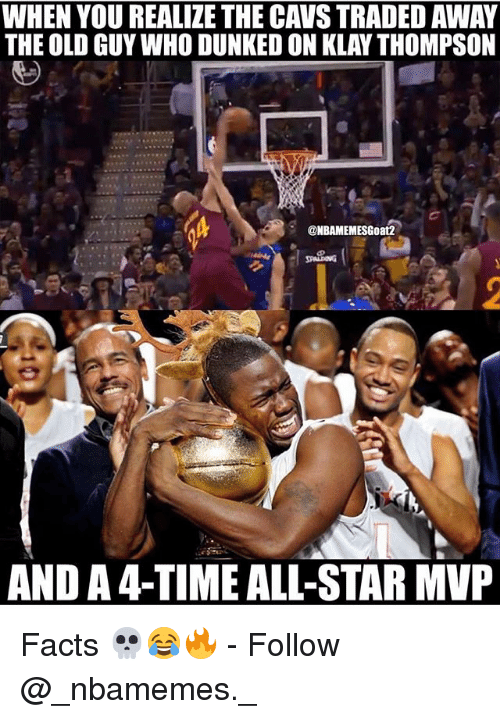 All Star, Cavs, and Facts: WHEN YOU REALIZE THE CAVS TRADED AWAY  THE OLD GUY WHO DUNKED ON KLAY THOMPSON  @NBAMEMESGoat2  AND A 4-TIME ALL-STAR MP Facts 💀😂🔥 - Follow @_nbamemes._