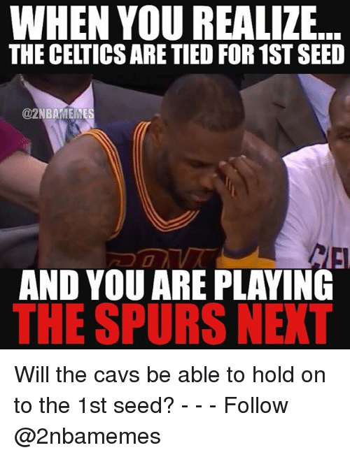 Nba, Seed, and Seeds: WHEN YOU REALIZE...  THE CELTICSARE TIEDFOR 1ST SEED  @2NBAMEME  AND YOU ARE PLAYING  THE SPURS NEXT Will the cavs be able to hold on to the 1st seed? - - - Follow @2nbamemes