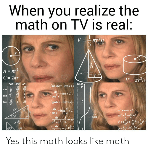 Reddit, Math, and Yes: When you realize the  math on TV is real:  V=Trh  3  r  A = Tr2  C = 2tr  V=Tr2h  30° 45 60°  tan ()  sin xdx-cosx +C  2 3  2  10  sin  dx  gx+C  COS  COS X  fgxdxInjcosx+  1  tan  2x  dx  60%  - Intg  sin x  ax +bx +c 0  30°  eirad  dx  arctg  dx  b-4ac  45  In  INNr Yes this math looks like math