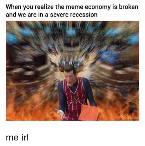 Recess, Irl, and Economy: When you realize the meme economy is broken  and we are in a severe recession me irl
