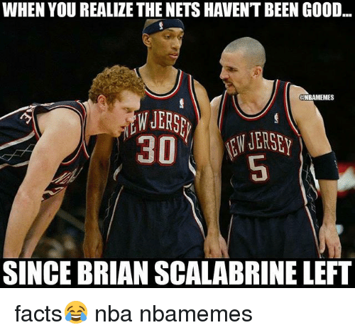 Basketball, Facts, and Nba: WHEN YOU REALIZE THE NETS HAVEN'T BEEN GOOD  NBAMEMES  W JERS  30  SINCE BRIAN SCALABRINE LEFT facts😂 nba nbamemes