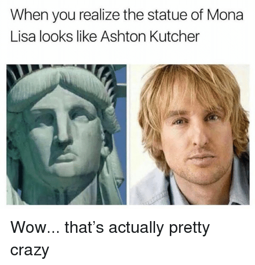 Crazy, Dank, and Wow: When you realize the statue of Mona  Lisa looks like Ashton Kutcher Wow... that's actually pretty crazy