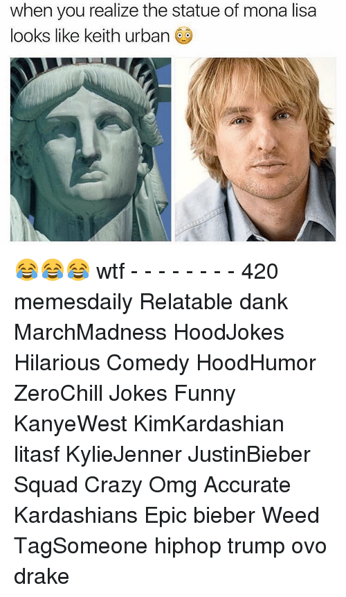 Drake, Memes, and Squad: when you realize the statue of mona lisa  looks like keith urban 😂😂😂 wtf - - - - - - - - 420 memesdaily Relatable dank MarchMadness HoodJokes Hilarious Comedy HoodHumor ZeroChill Jokes Funny KanyeWest KimKardashian litasf KylieJenner JustinBieber Squad Crazy Omg Accurate Kardashians Epic bieber Weed TagSomeone hiphop trump ovo drake