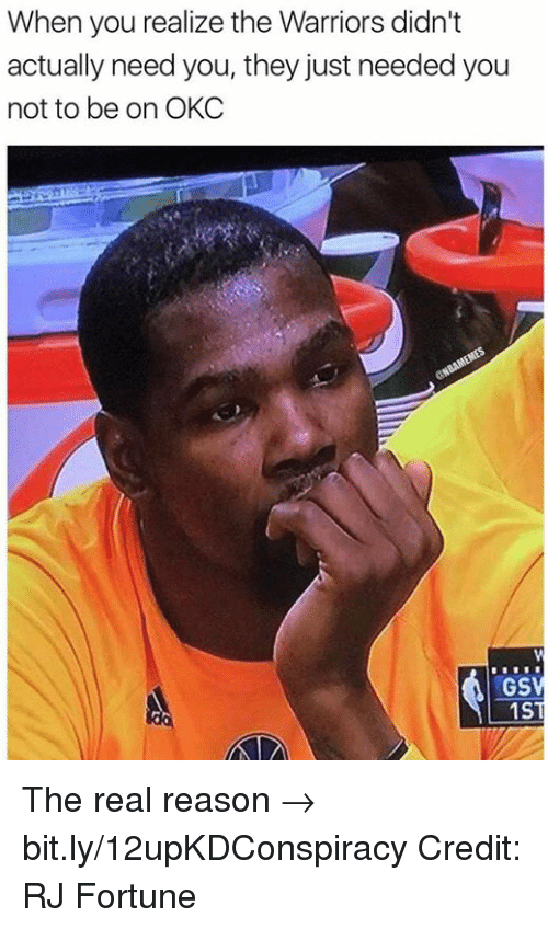 Nba, The Real, and Warriors: When you realize the Warriors didn't  actually need you, they just needed you  not to be on OKC  GS  1 S The real reason → bit.ly/12upKDConspiracy  Credit: RJ Fortune