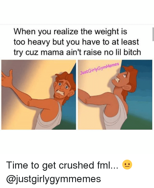 Bitch, Fml, and Gym: When you realize the weight is  too heavy but you have to at least  try cuz mama ain't raise no lil bitch  JustGirlyGymMemes Time to get crushed fml... 😐 @justgirlygymmemes