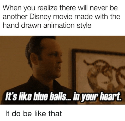 Be Like, Blue Balls, and Disney: When you realize there will never be  another Disney movie made with the  hand drawn animation style  It's like blue balls...in your heart.