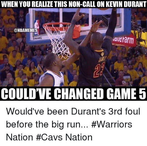 Cavs, Nba, and Run: WHEN YOU REALIZE THIS NON-CALL ON KEVINDURANT  @NBAMEMES  valeharm  SPALDING  COULDVE CHANGED GAME 5 Would've been Durant's 3rd foul before the big run... #Warriors Nation #Cavs Nation