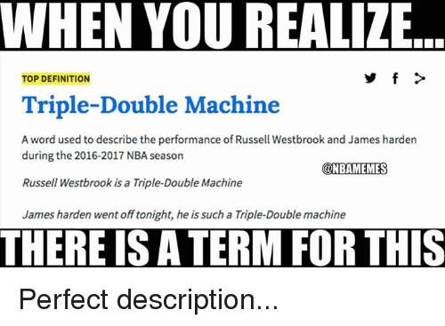 James Harden, Nba, and Russell Westbrook: WHEN YOU REALIZE  TOP DEFINITION  Triple-Double Machine  A word used to describe the performance of Russell Westbrook and James harden  during the 2016-2017 NBA season  @NBAMEMESS  Russell Westbrook is a Triple-Double Machine  James harden went off tonight, he is such a Triple-Double machine  THERE IS A TERM FOR THIS Perfect description...
