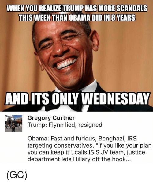 """Memes, 🤖, and Team: WHEN YOU REALIZE TRUMP HAS MORE SCANDALS  THIS WEEK THAN OBA  DIDIN 8 YEARS  AND ITS ONLY WEDNESDAY  Gregory Curtner  Trump: Flynn lied, resigned  Obama: Fast and furious, Benghazi, IRS  targeting conservatives, """"if you like your plan  you can keep it"""", calls ISIS JV team, justice  department lets Hillary off the hook... (GC)"""