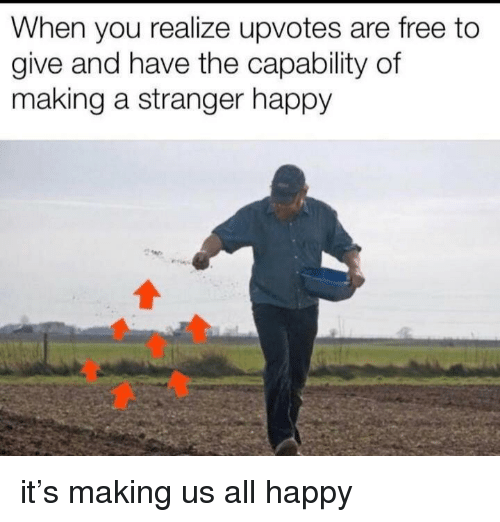 Free, Happy, and Making A: When you realize upvotes are free to  give and have the capability of  making a stranger happy it's making us all happy
