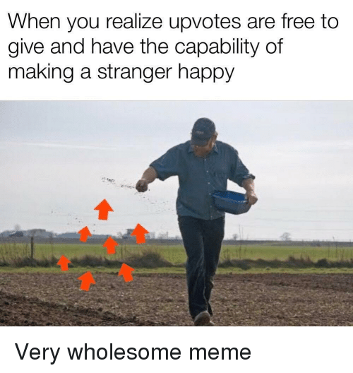 Meme, Free, and Happy: When you realize upvotes are free to  give and have the capability of  making a stranger happy Very wholesome meme