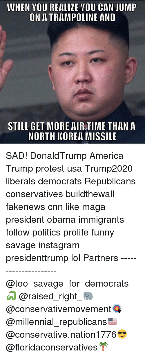 America, cnn.com, and Funny: WHEN YOU REALIZE VOU CAN JUMP  ON A TRAMPOLINE AND  STILL GET MORE AIRTIME THAN A  NORTH KOREA MISSILE SAD! DonaldTrump America Trump protest usa Trump2020 liberals democrats Republicans conservatives buildthewall fakenews cnn like maga president obama immigrants follow politics prolife funny savage instagram presidenttrump lol Partners --------------------- @too_savage_for_democrats🐍 @raised_right_🐘 @conservativemovement🎯 @millennial_republicans🇺🇸 @conservative.nation1776😎 @floridaconservatives🌴