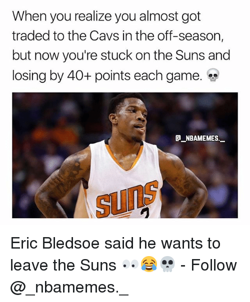 Cavs, Memes, and Game: When you realize you almost got  traded to the Cavs in the off-season,  but now you're stuck on the Suns and  losing by 40+ points each game.  e_NBAMEMEs._  SunS Eric Bledsoe said he wants to leave the Suns 👀😂💀 - Follow @_nbamemes._