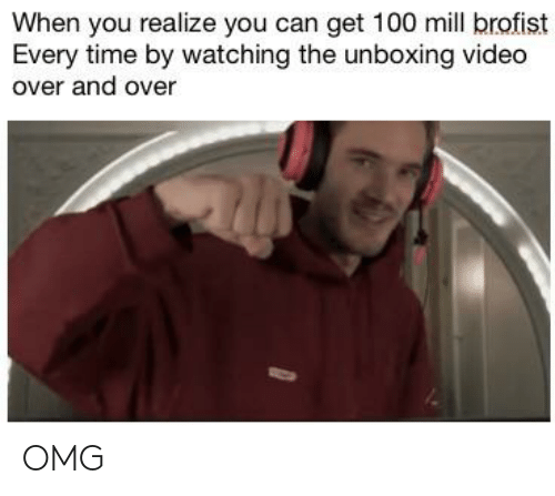 Omg, Time, and Video: When you realize you can get 100 mill brofist  Every time by watching the unboxing video  over and over OMG