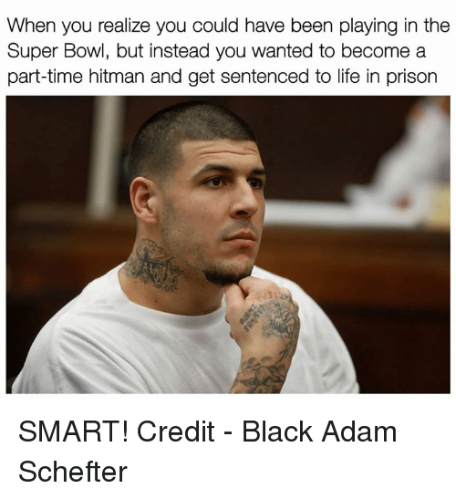 Life, Super Bowl, and Prison: When you realize you could have been playing in the  Super Bowl, but instead you wanted to become a  part-time hitman and get sentenced to life in prison SMART!  Credit - Black Adam Schefter