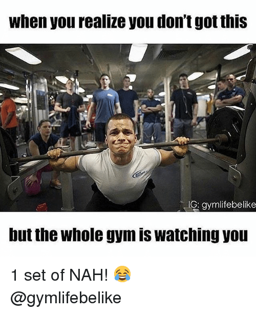 Gym, Got, and Set: when you realize you dont got this  G: gymlifebelike  but the whole gym is watching yot 1 set of NAH! 😂 @gymlifebelike