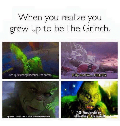 Bored, The Grinch, and Help: When you realize you  grew up to be The Grinch  Am I just catng because I'm bored?  Help me!  7:00: Wrestle with m  self-loathing..I'm booked  lguess I could use a ittle social interaction