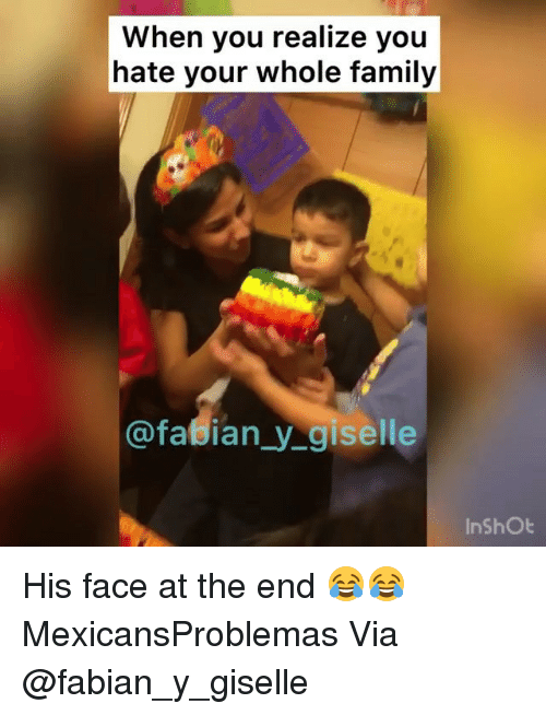 Family, Memes, and Fabian: When you realize you  hate your whole family  @fasian_y_giselle  InshOt His face at the end 😂😂 MexicansProblemas Via @fabian_y_giselle