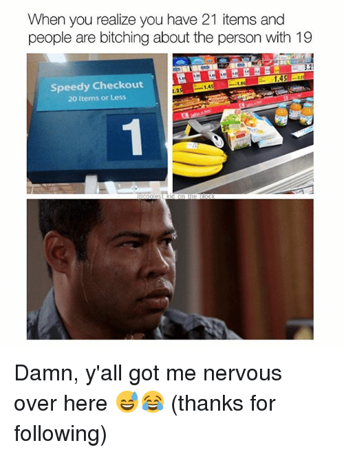 Memes, 🤖, and Got: When you realize you have 21 items and  people are bitching about the person with 19  Speedy Checkout  20 Items or Less  1.45n  1.1  1.4  L.2  데 Damn, y'all got me nervous over here 😅😂 (thanks for following)