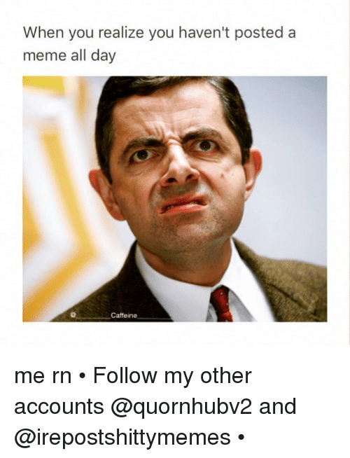 Dank, Caffeine, and When You Realize: When you realize you haven't posted a  meme all day  Caffeine me rn • Follow my other accounts @quornhubv2 and @irepostshittymemes •