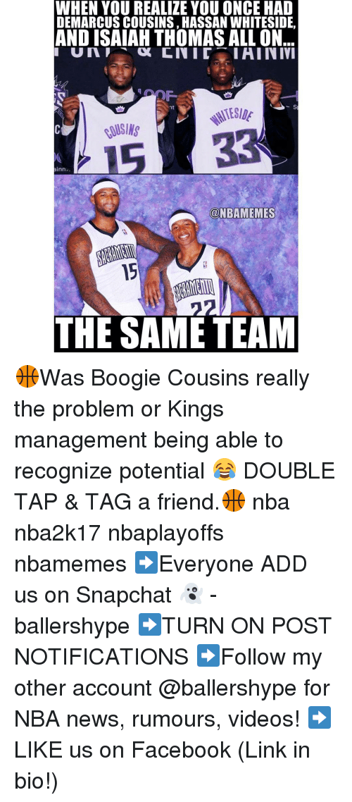 DeMarcus Cousins, Facebook, and Nba: WHEN YOU REALIZE YOU ONCE HAD  DEMARCUS COUSINS HASSAN WHITESIDE.  AND ISAIAH THOMASALLON  IHINIVI  nt  ainn  MNBAMEMES  THE SAME TEAM 🏀Was Boogie Cousins really the problem or Kings management being able to recognize potential 😂 DOUBLE TAP & TAG a friend.🏀 nba nba2k17 nbaplayoffs nbamemes ➡Everyone ADD us on Snapchat 👻 - ballershype ➡TURN ON POST NOTIFICATIONS ➡Follow my other account @ballershype for NBA news, rumours, videos! ➡LIKE us on Facebook (Link in bio!)