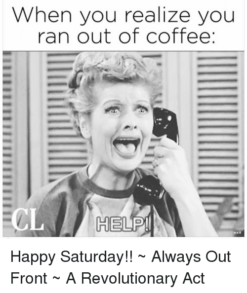 when you realize you ran out of coffee help happy saturday always out front a revolutionary act meme on me me when you realize you ran out of coffee