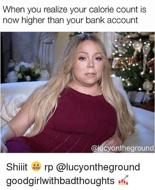 Memes, Bank, and 🤖: When you realize your calorie count is  now higher than your bank account  alucvontheground Shiiit 😬 rp @lucyontheground goodgirlwithbadthoughts 💅🏼