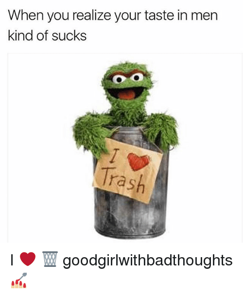 Memes, Trash, and 🤖: When you realize your taste in men  kind of sucks  Trash I ❤️ 🗑 goodgirlwithbadthoughts 💅🏼