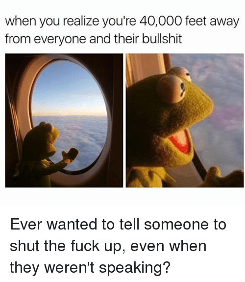 Memes, Fuck, and Shut the Fuck Up: when you realize you're 40,000 feet away  from everyone and their bullshit Ever wanted to tell someone to shut the fuck up, even when they weren't speaking?